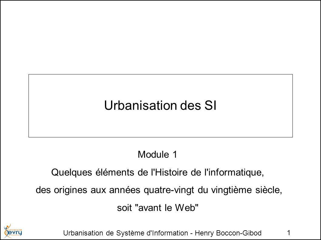 Urbanisation de Système d Information - Henry Boccon-Gibod 1 Urbanisation des SI Module 1 Quelques éléments de l Histoire de l informatique, des origines aux années quatre-vingt du vingtième siècle, soit avant le Web