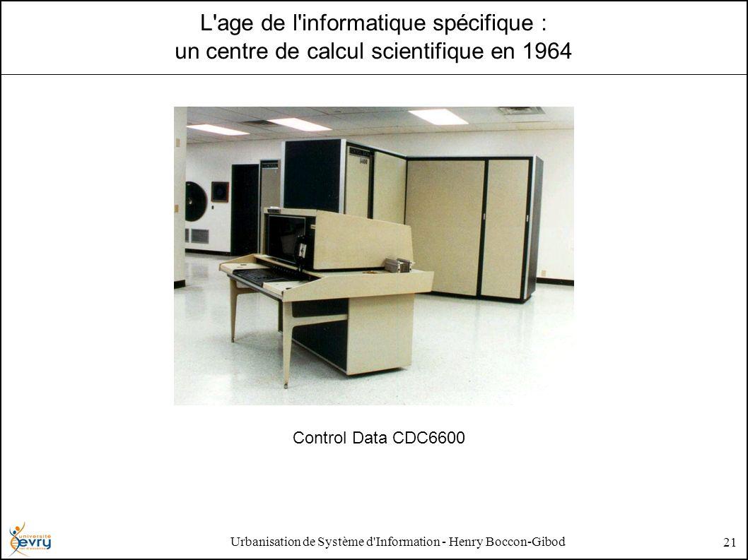 Urbanisation de Système d Information - Henry Boccon-Gibod 21 L age de l informatique spécifique : un centre de calcul scientifique en 1964 Control Data CDC6600