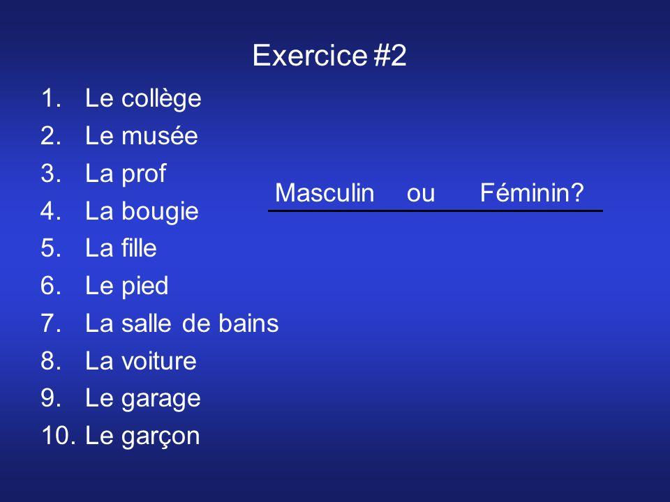 Exercice #2 1.Le collège 2.Le musée 3.La prof 4.La bougie 5.La fille 6.Le pied 7.La salle de bains 8.La voiture 9.Le garage 10.Le garçon Masculin ou Féminin