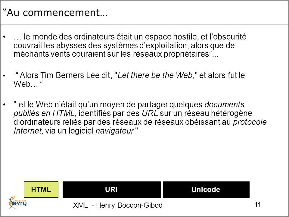 XML - Henry Boccon-Gibod 11 URIUnicodeHTML … le monde des ordinateurs était un espace hostile, et lobscurité couvrait les abysses des systèmes dexploitation, alors que de méchants vents couraient sur les réseaux propriétaires...