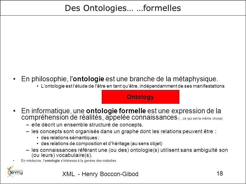 XML - Henry Boccon-Gibod 18 Des Ontologies… …formelles En philosophie, l ontologie est une branche de la métaphysique.