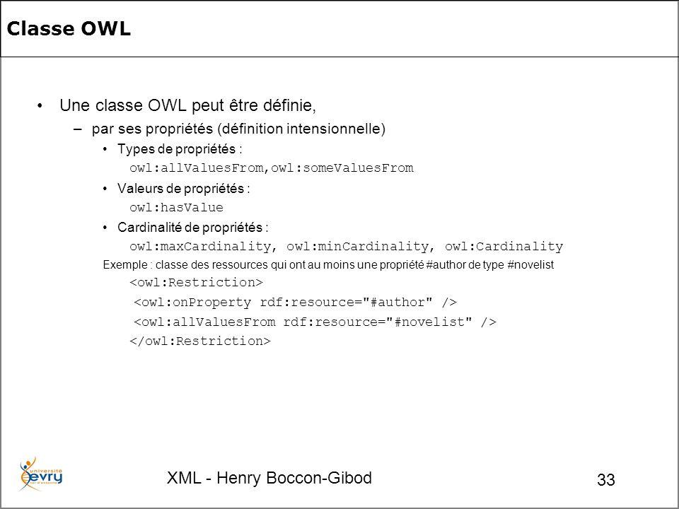 XML - Henry Boccon-Gibod 33 Classe OWL Une classe OWL peut être définie, – par ses propriétés (définition intensionnelle) Types de propriétés : owl:allValuesFrom,owl:someValuesFrom Valeurs de propriétés : owl:hasValue Cardinalité de propriétés : owl:maxCardinality, owl:minCardinality, owl:Cardinality Exemple : classe des ressources qui ont au moins une propriété #author de type #novelist