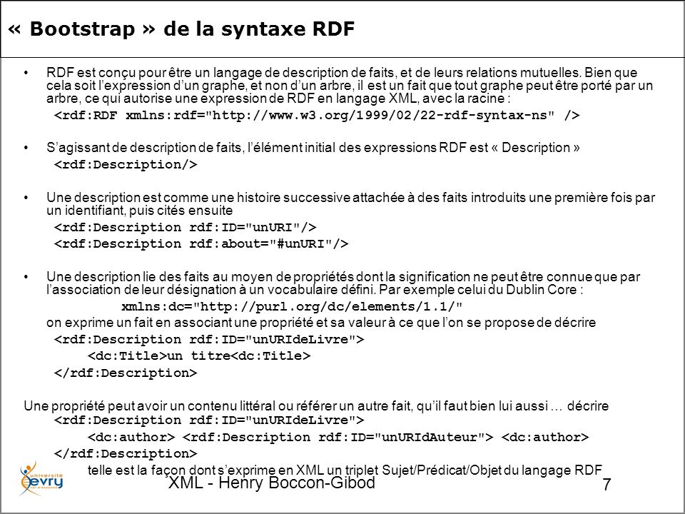 XML - Henry Boccon-Gibod 28 rdfs:Resourcerdf:StatementThe object of the subject RDF statement.rdf:object rdfs:Resourcerdf:StatementThe predicate of the subject RDF statement.rdf:predicate rdfs:Resourcerdf:StatementThe subject of the subject RDF statement.rdf:subject rdfs:Resource Idiomatic property used for structured values (see the RDF Primer for an example of its usage).