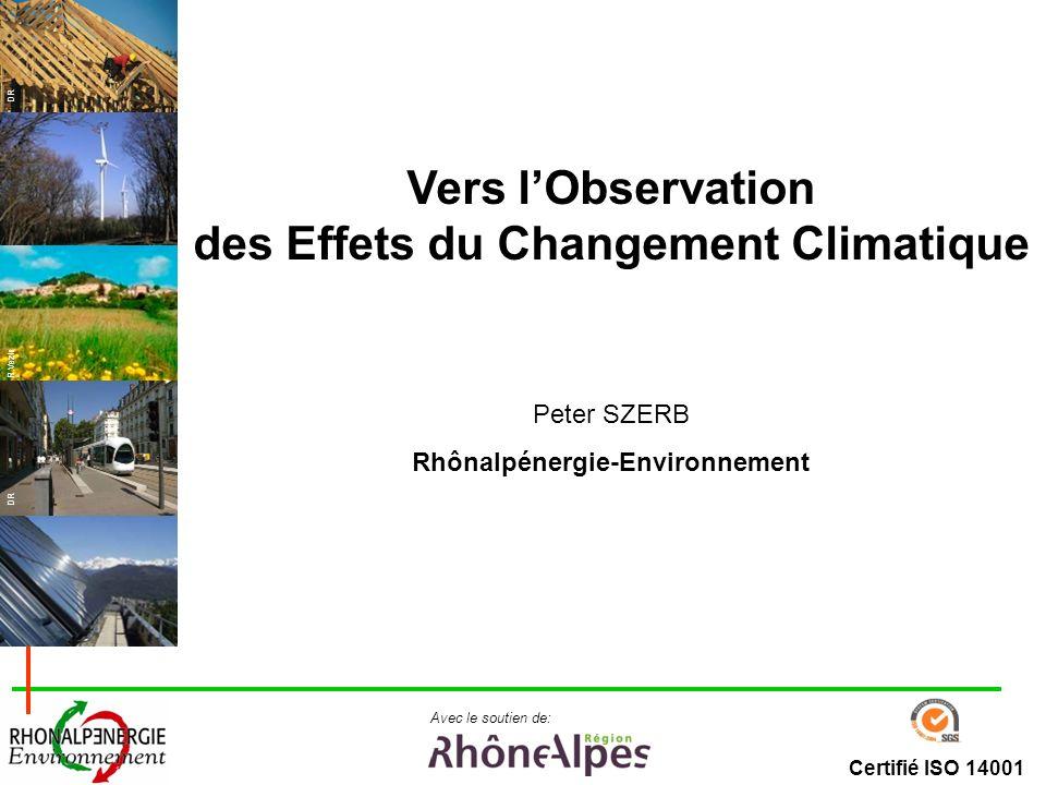 Certifié ISO 14001 Avec le soutien de: DR R.Vezin Vers lObservation des Effets du Changement Climatique Peter SZERB Rhônalpénergie-Environnement