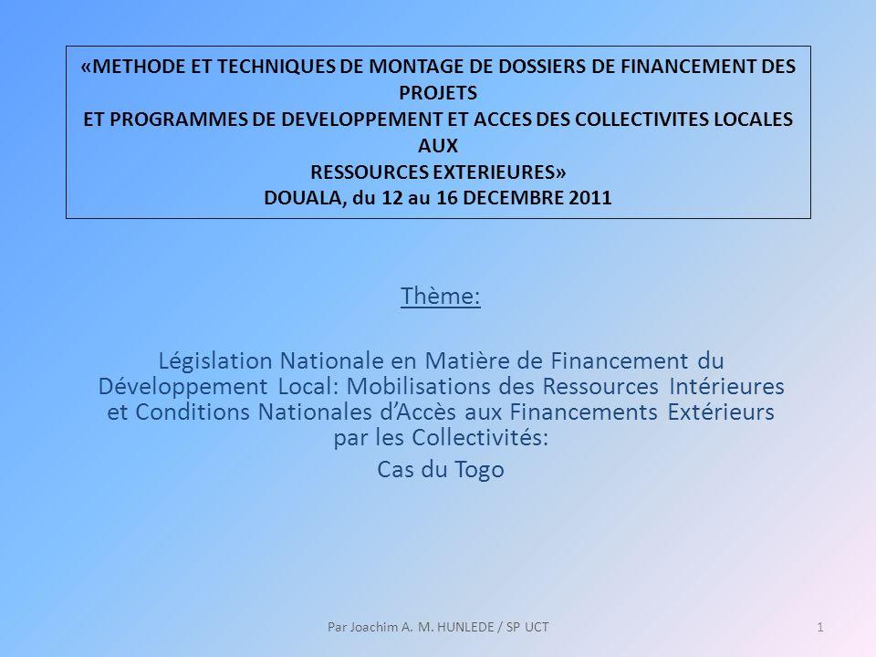 «METHODE ET TECHNIQUES DE MONTAGE DE DOSSIERS DE FINANCEMENT DES PROJETS ET PROGRAMMES DE DEVELOPPEMENT ET ACCES DES COLLECTIVITES LOCALES AUX RESSOURCES EXTERIEURES» DOUALA, du 12 au 16 DECEMBRE 2011 Thème: Législation Nationale en Matière de Financement du Développement Local: Mobilisations des Ressources Intérieures et Conditions Nationales dAccès aux Financements Extérieurs par les Collectivités: Cas du Togo 1Par Joachim A.