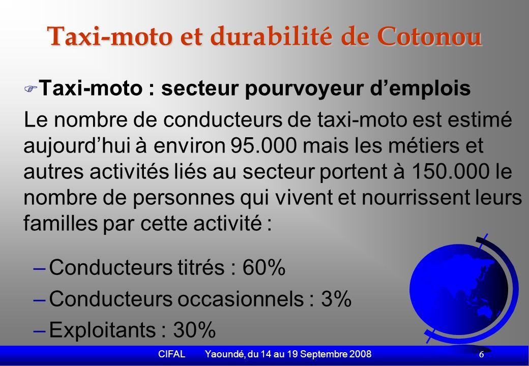 CIFAL Yaoundé, du 14 au 19 Septembre 2008 7 Taxi-moto et durabilité de Cotonou (2) –Mécaniciens : 2% –Vendeurs de carburant : 3% –Vendeurs de pièces détachées : 2% –Autres : 1% Activités dorigine des conducteurs de taxi- motos –Jeunes artisans en fin dapprentissage : 73% –Ouvriers et employés : 12% –Jeunes déscolarisés ou diplômés sans emploi : 8%