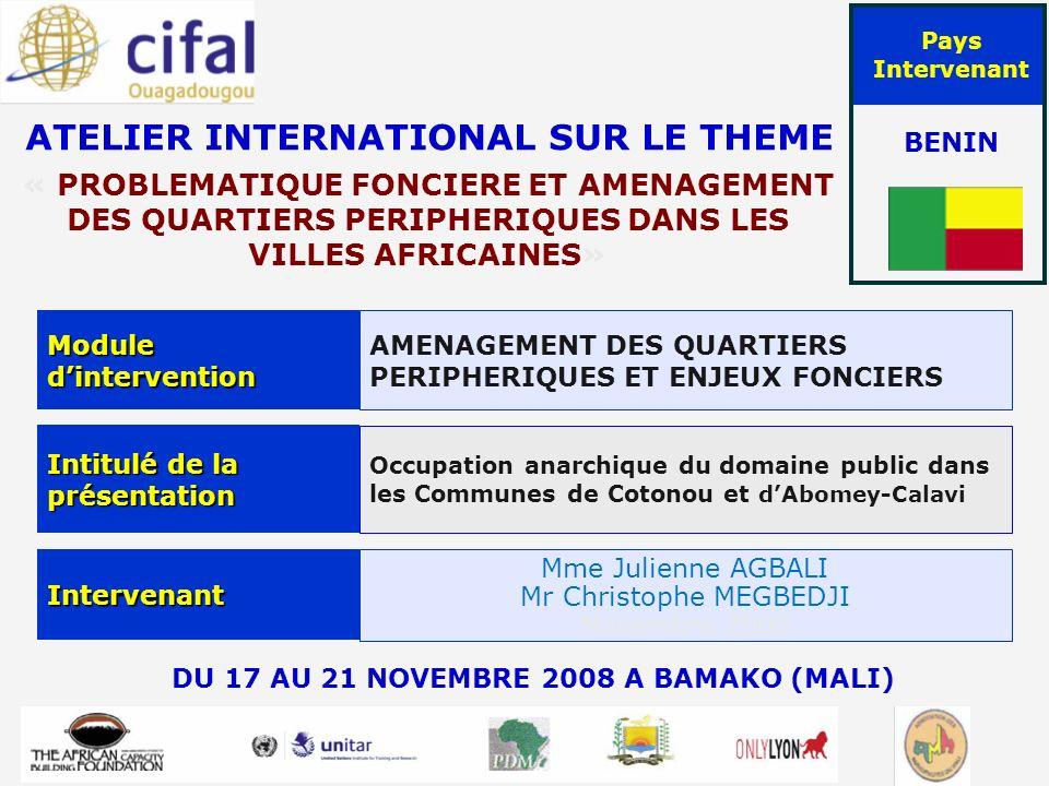 ATELIER INTERNATIONAL SUR LE THEME « PROBLEMATIQUE FONCIERE ET AMENAGEMENT DES QUARTIERS PERIPHERIQUES DANS LES VILLES AFRICAINES» DU 17 AU 21 NOVEMBRE 2008 A BAMAKO (MALI) Pays Intervenant BENIN Module dintervention AMENAGEMENT DES QUARTIERS PERIPHERIQUES ET ENJEUX FONCIERS Intitulé de la présentation Occupation anarchique du domaine public dans les Communes de Cotonou et dAbomey-Calavivi Intervenant Mme Julienne AGBALI Mr Christophe MEGBEDJI Novembre 2008