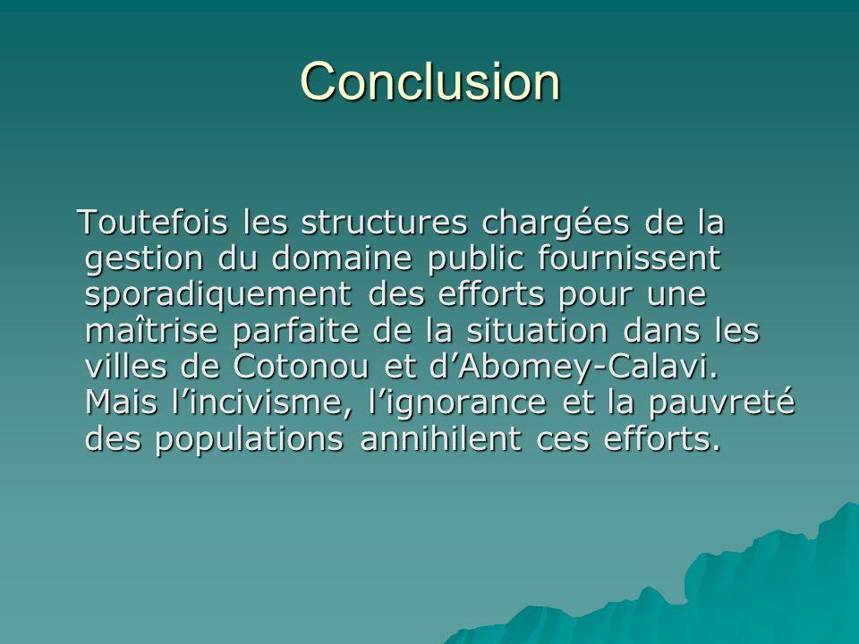 Conclusion Toutefois les structures chargées de la gestion du domaine public fournissent sporadiquement des efforts pour une maîtrise parfaite de la situation dans les villes de Cotonou et dAbomey-Calavi.