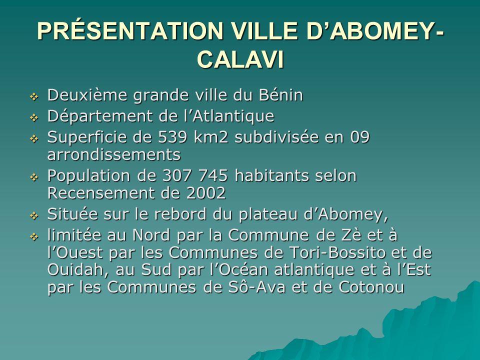 PRÉSENTATION VILLE DABOMEY- CALAVI Deuxième grande ville du Bénin Deuxième grande ville du Bénin Département de lAtlantique Département de lAtlantique Superficie de 539 km2 subdivisée en 09 arrondissements Superficie de 539 km2 subdivisée en 09 arrondissements Population de 307 745 habitants selon Recensement de 2002 Population de 307 745 habitants selon Recensement de 2002 Située sur le rebord du plateau dAbomey, Située sur le rebord du plateau dAbomey, limitée au Nord par la Commune de Zè et à lOuest par les Communes de Tori-Bossito et de Ouidah, au Sud par lOcéan atlantique et à lEst par les Communes de Sô-Ava et de Cotonou limitée au Nord par la Commune de Zè et à lOuest par les Communes de Tori-Bossito et de Ouidah, au Sud par lOcéan atlantique et à lEst par les Communes de Sô-Ava et de Cotonou