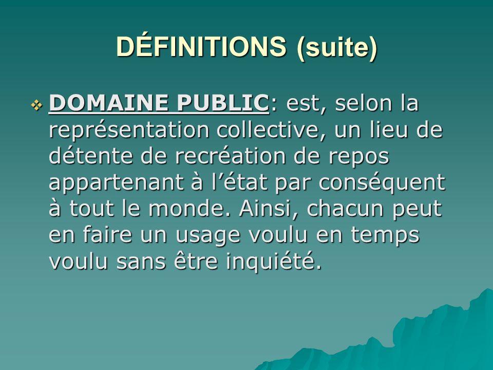 DÉFINITIONS (suite) DOMAINE PUBLIC: est, selon la représentation collective, un lieu de détente de recréation de repos appartenant à létat par conséquent à tout le monde.