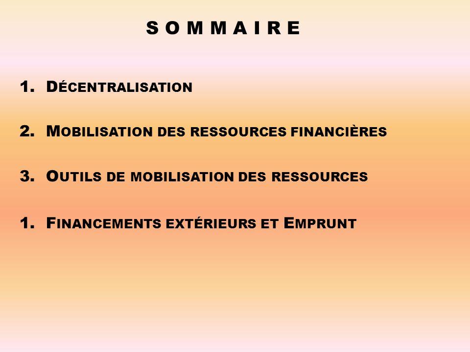 S O M M A I R E 1.D ÉCENTRALISATION 2.M OBILISATION DES RESSOURCES FINANCIÈRES 3.O UTILS DE MOBILISATION DES RESSOURCES 1.F INANCEMENTS EXTÉRIEURS ET E MPRUNT