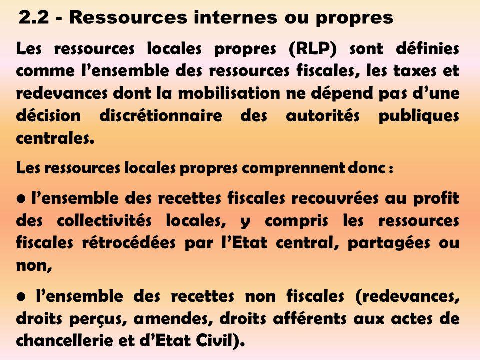 2.2 - Ressources internes ou propres Les ressources locales propres (RLP) sont définies comme lensemble des ressources fiscales, les taxes et redevances dont la mobilisation ne dépend pas dune décision discrétionnaire des autorités publiques centrales.