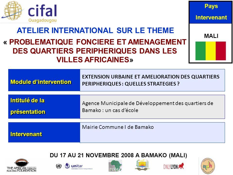 ATELIER INTERNATIONAL SUR LE THEME « PROBLEMATIQUE FONCIERE ET AMENAGEMENT DES QUARTIERS PERIPHERIQUES DANS LES VILLES AFRICAINES» DU 17 AU 21 NOVEMBRE 2008 A BAMAKO (MALI) Pays Intervenant MALI Module dintervention EXTENSION URBAINE ET AMELIORATION DES QUARTIERS PERIPHERIQUES : QUELLES STRATEGIES .