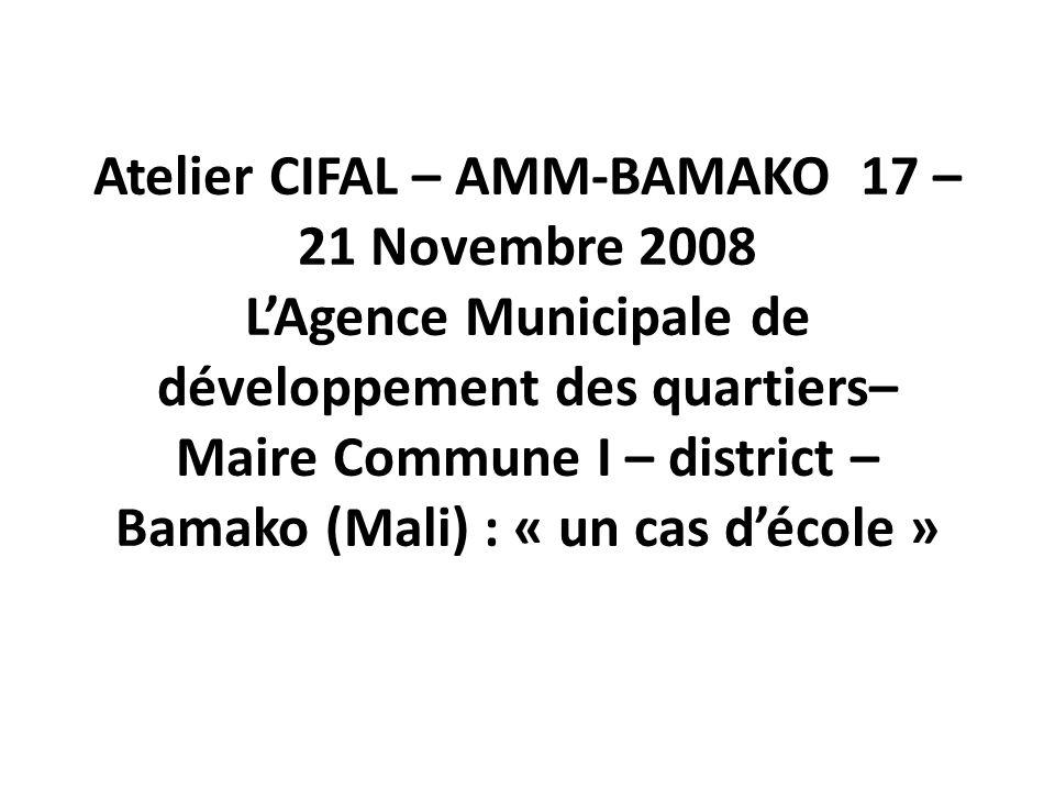 Atelier CIFAL – AMM-BAMAKO 17 – 21 Novembre 2008 LAgence Municipale de développement des quartiers– Maire Commune I – district – Bamako (Mali) : « un cas décole »
