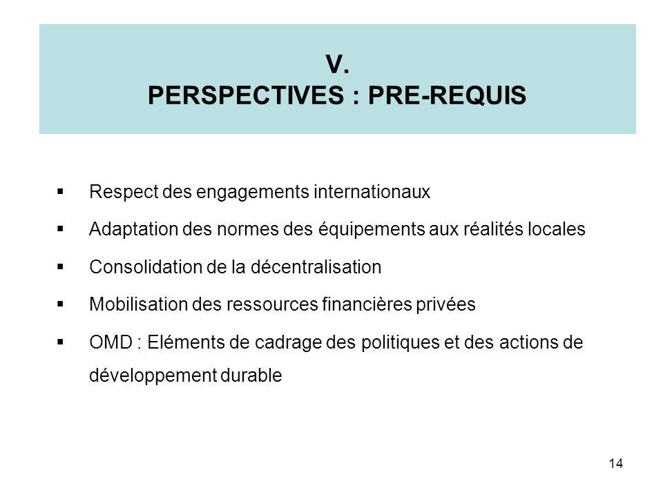 V. PERSPECTIVES : PRE-REQUIS Respect des engagements internationaux Adaptation des normes des équipements aux réalités locales Consolidation de la déc