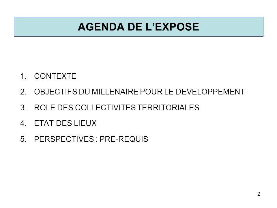 AGENDA DE LEXPOSE 1.CONTEXTE 2.OBJECTIFS DU MILLENAIRE POUR LE DEVELOPPEMENT 3.ROLE DES COLLECTIVITES TERRITORIALES 4.ETAT DES LIEUX 5.PERSPECTIVES :