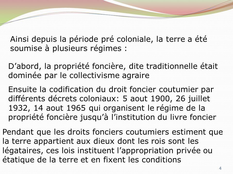 4 Ainsi depuis la période pré coloniale, la terre a été soumise à plusieurs régimes : Dabord, la propriété foncière, dite traditionnelle était dominée