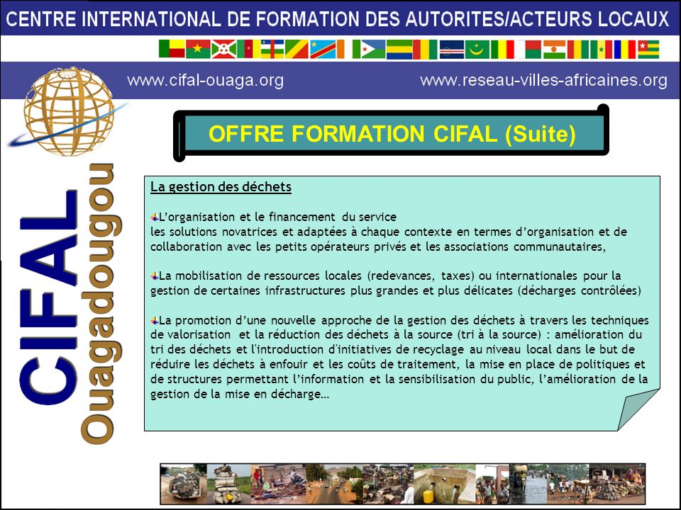OFFRE FORMATION CIFAL (Suite) La gestion des déchets Lorganisation et le financement du service les solutions novatrices et adaptées à chaque contexte