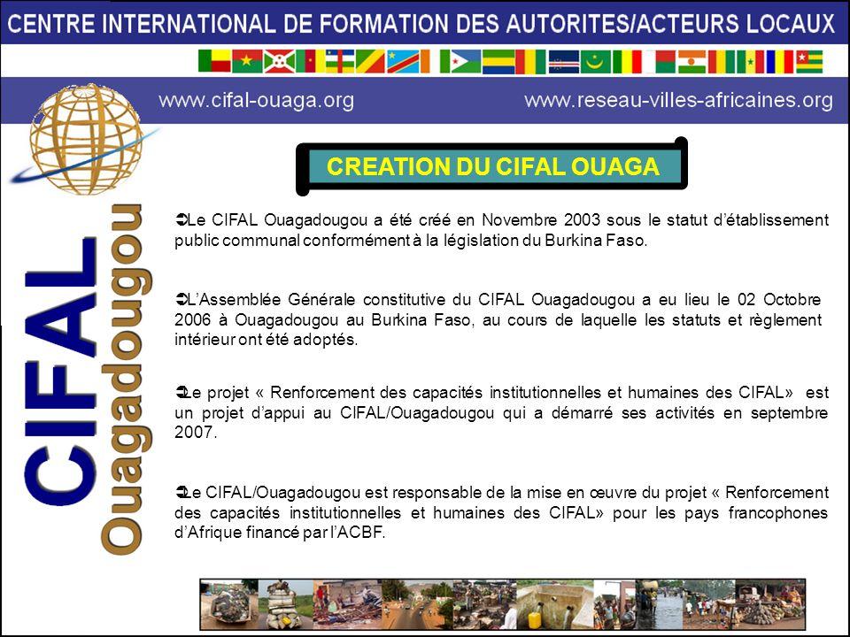CREATION DU CIFAL OUAGA Le CIFAL Ouagadougou a été créé en Novembre 2003 sous le statut détablissement public communal conformément à la législation d