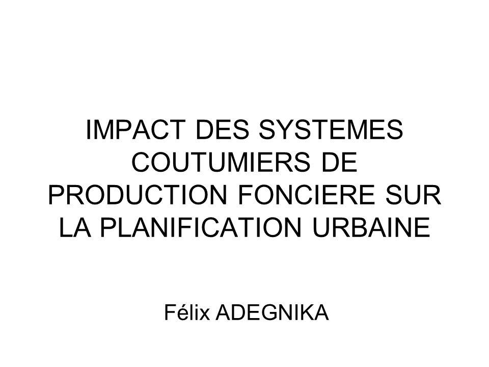 IMPACT DES SYSTEMES COUTUMIERS DE PRODUCTION FONCIERE SUR LA PLANIFICATION URBAINE Félix ADEGNIKA