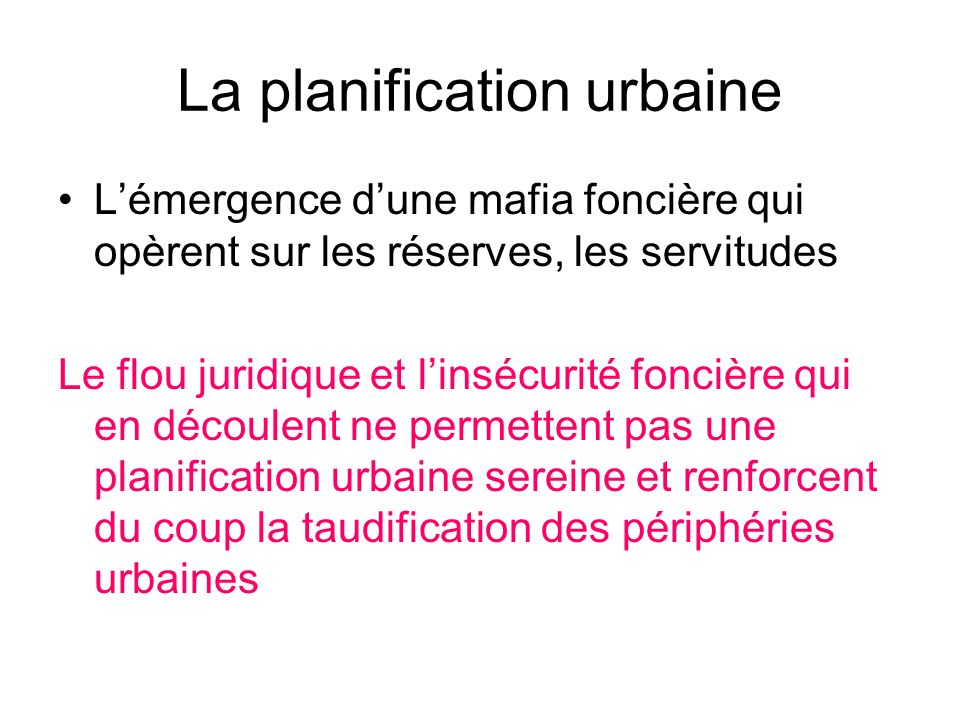 La planification urbaine Lémergence dune mafia foncière qui opèrent sur les réserves, les servitudes Le flou juridique et linsécurité foncière qui en