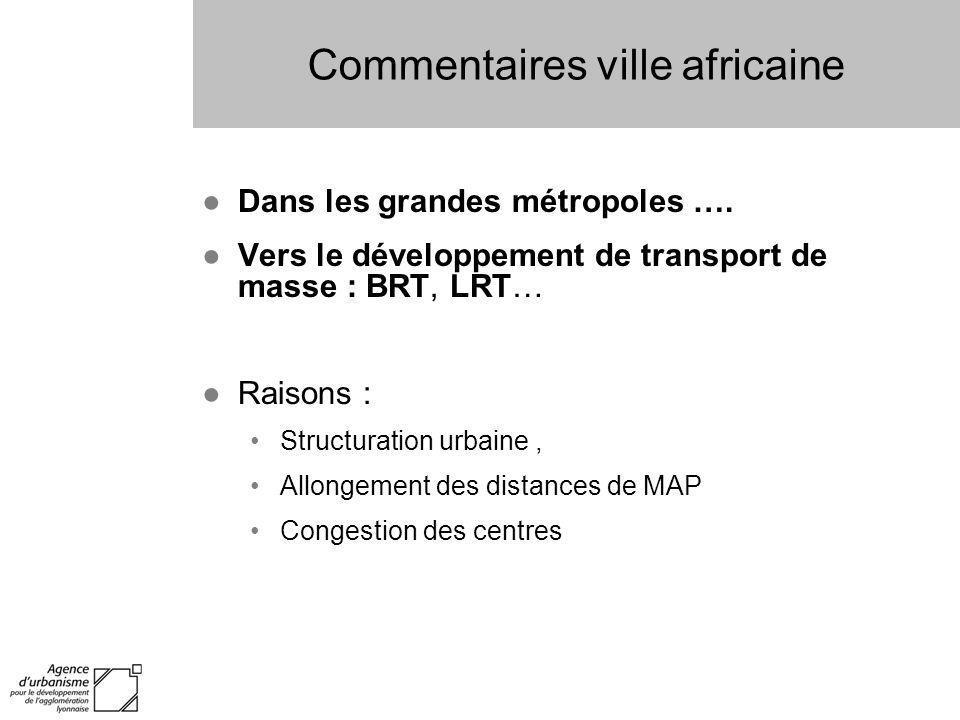 Commentaires ville africaine Dans les grandes métropoles …. Vers le développement de transport de masse : BRT, LRT… Raisons : Structuration urbaine, A