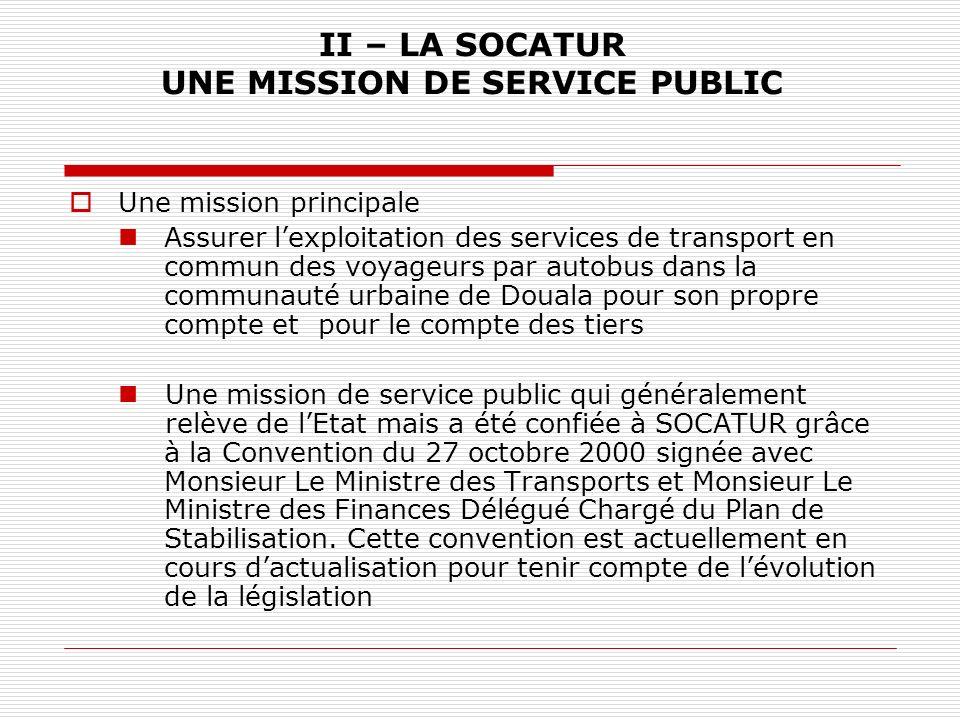II – SOCATUR UNE MISSION DE SERVICE PUBLIC En 2003, la SOCATUR a été sollicitée par le Gouvernement pour assurer la traversée du pont sur le Wouri pendant les travaux de réhabilitation (28 mois) En 2007, la SOCATUR a signé un partenariat stratégique avec la CUD pour la mise en place dun réseau de transport moderne et organisé dans la ville de Douala.