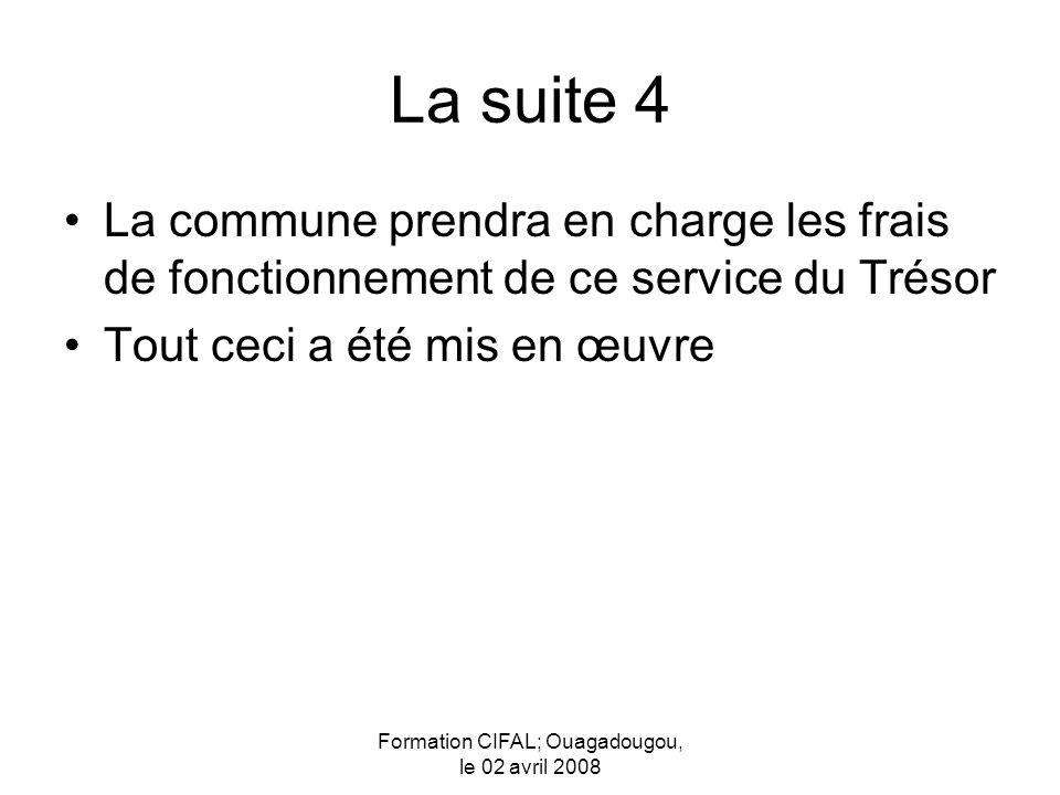 Formation CIFAL; Ouagadougou, le 02 avril 2008 La suite 4 La commune prendra en charge les frais de fonctionnement de ce service du Trésor Tout ceci a été mis en œuvre