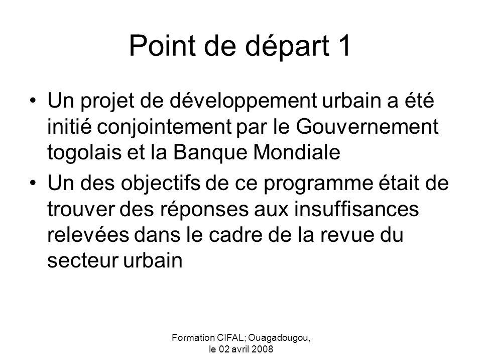 Formation CIFAL; Ouagadougou, le 02 avril 2008 Point de départ 1 Un projet de développement urbain a été initié conjointement par le Gouvernement togolais et la Banque Mondiale Un des objectifs de ce programme était de trouver des réponses aux insuffisances relevées dans le cadre de la revue du secteur urbain