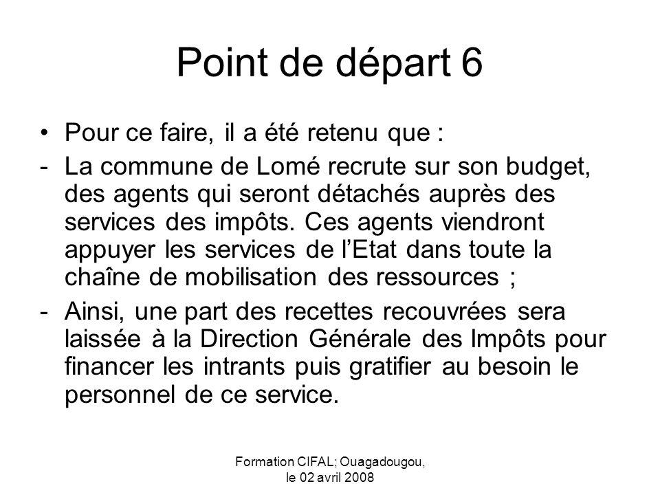 Formation CIFAL; Ouagadougou, le 02 avril 2008 Point de départ 6 Pour ce faire, il a été retenu que : -La commune de Lomé recrute sur son budget, des agents qui seront détachés auprès des services des impôts.