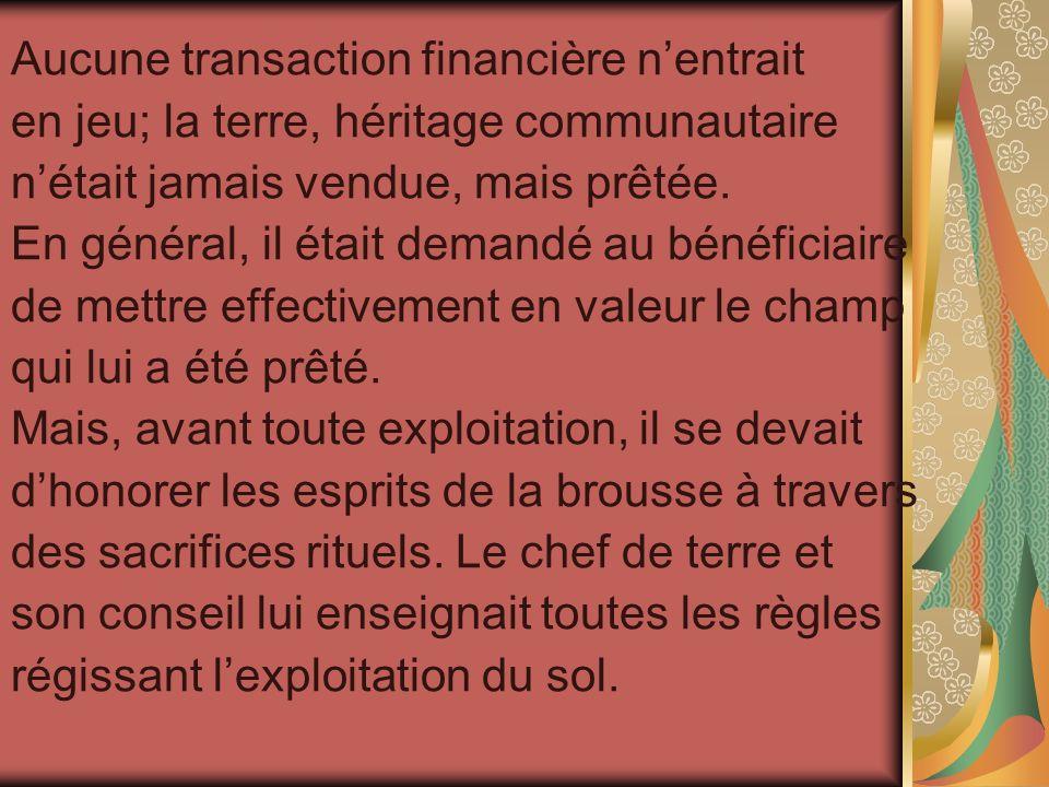 Aucune transaction financière nentrait en jeu; la terre, héritage communautaire nétait jamais vendue, mais prêtée. En général, il était demandé au bén