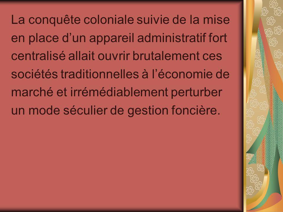 La conquête coloniale suivie de la mise en place dun appareil administratif fort centralisé allait ouvrir brutalement ces sociétés traditionnelles à l