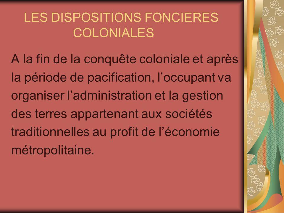 LES DISPOSITIONS FONCIERES COLONIALES A la fin de la conquête coloniale et après la période de pacification, loccupant va organiser ladministration et