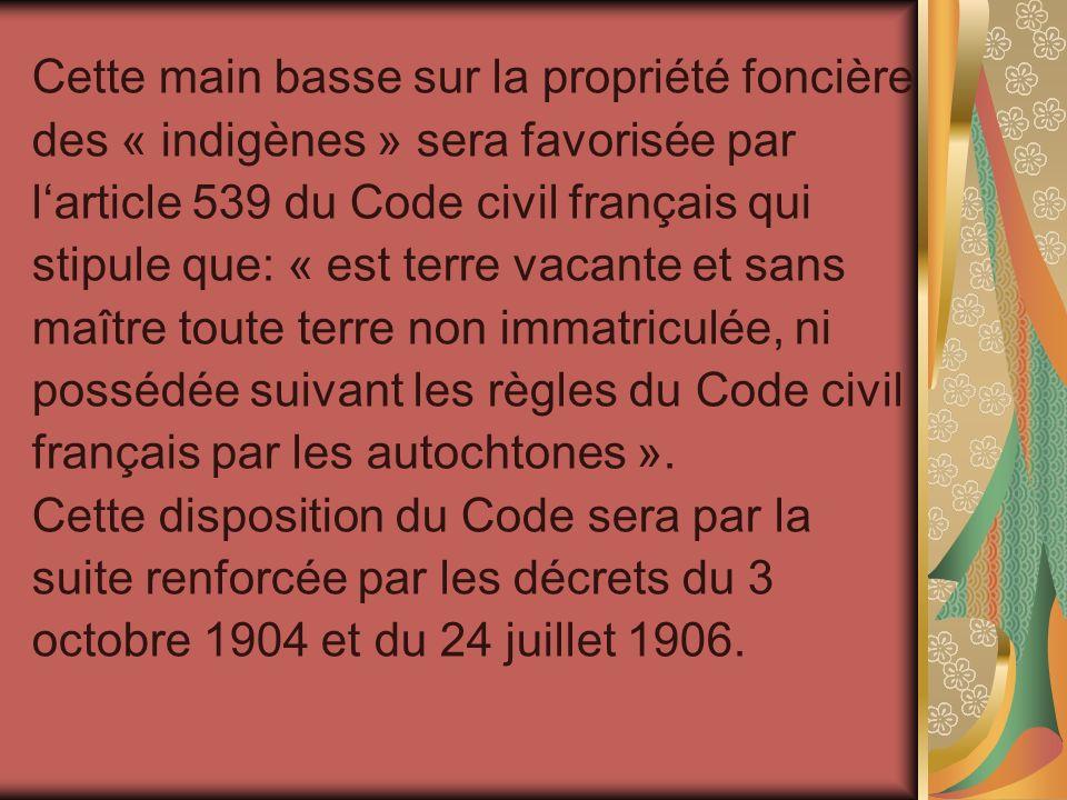 Cette main basse sur la propriété foncière des « indigènes » sera favorisée par larticle 539 du Code civil français qui stipule que: « est terre vacan
