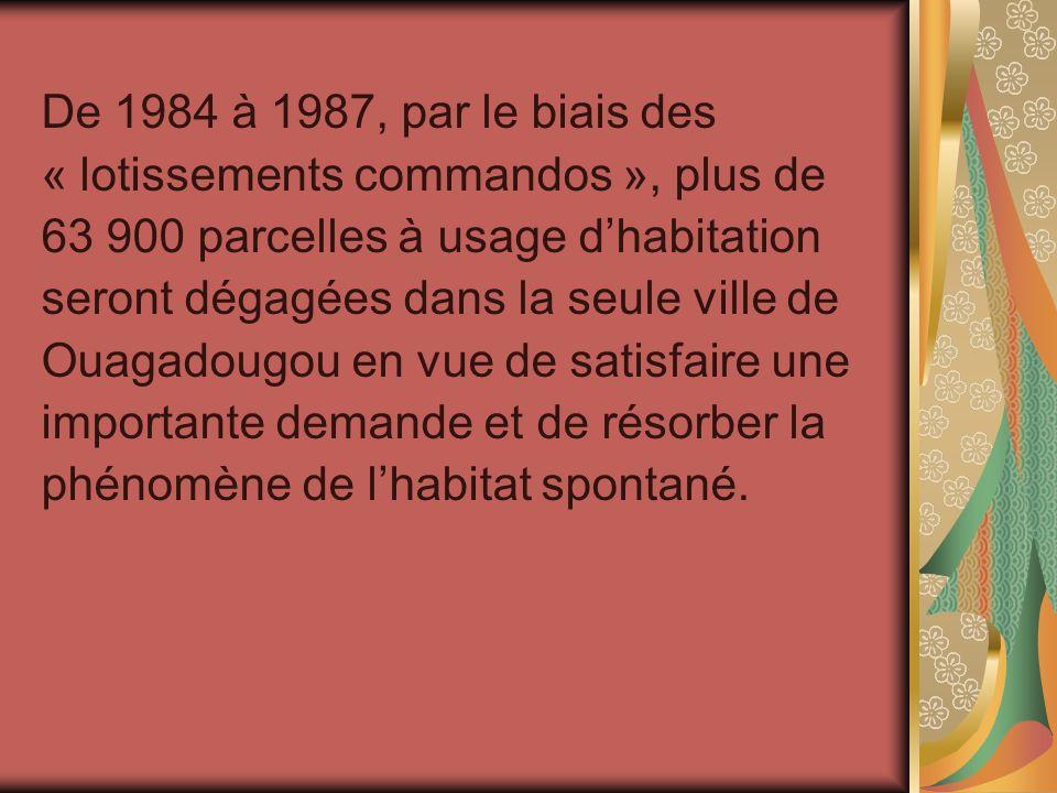 De 1984 à 1987, par le biais des « lotissements commandos », plus de 63 900 parcelles à usage dhabitation seront dégagées dans la seule ville de Ouaga