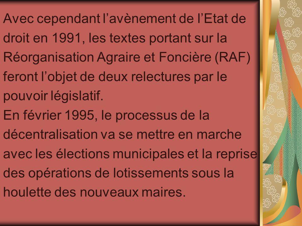 Avec cependant lavènement de lEtat de droit en 1991, les textes portant sur la Réorganisation Agraire et Foncière (RAF) feront lobjet de deux relectur