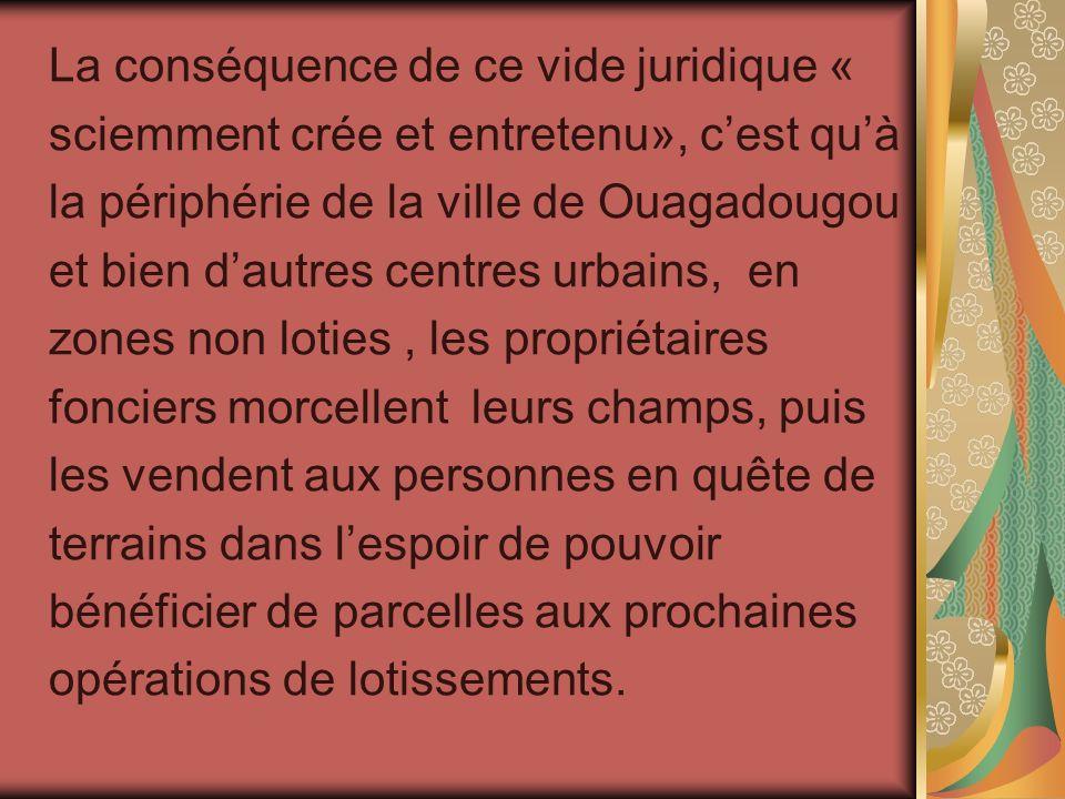 La conséquence de ce vide juridique « sciemment crée et entretenu», cest quà la périphérie de la ville de Ouagadougou et bien dautres centres urbains,