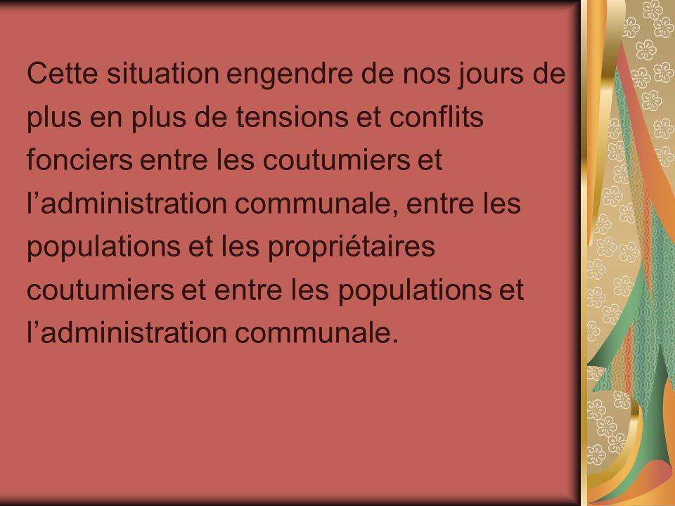 Cette situation engendre de nos jours de plus en plus de tensions et conflits fonciers entre les coutumiers et ladministration communale, entre les po