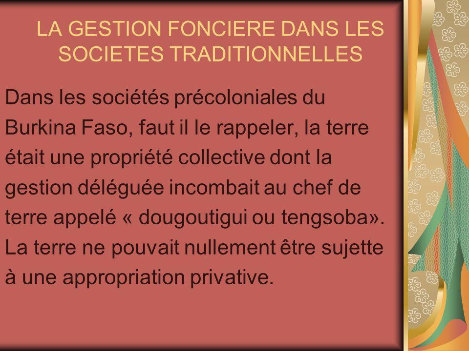 LA GESTION FONCIERE DANS LES SOCIETES TRADITIONNELLES Dans les sociétés précoloniales du Burkina Faso, faut il le rappeler, la terre était une proprié