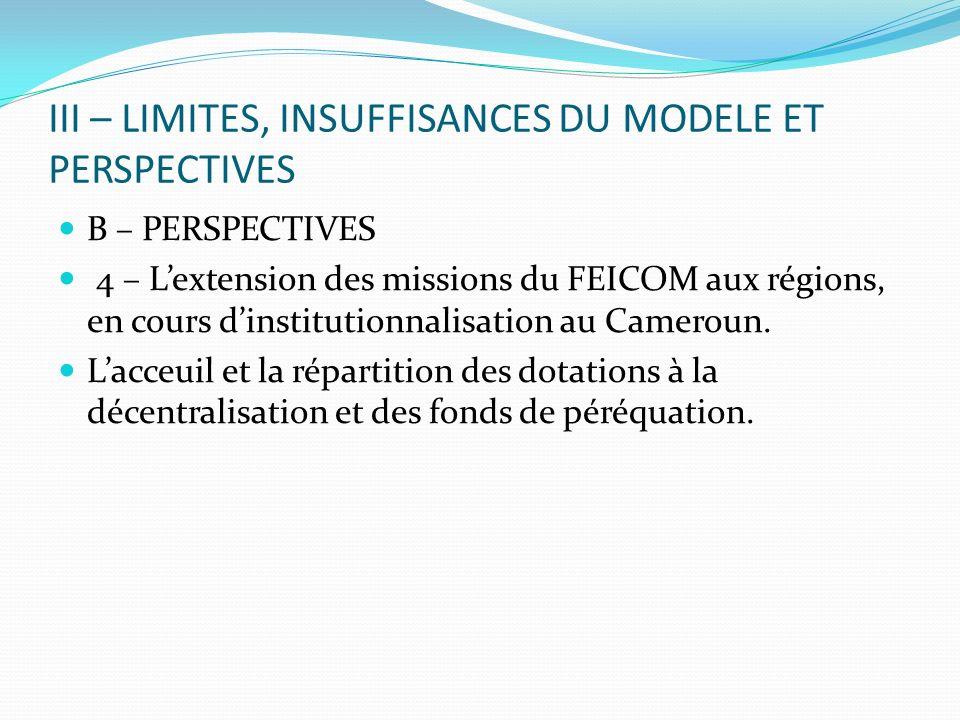 III – LIMITES, INSUFFISANCES DU MODELE ET PERSPECTIVES B – PERSPECTIVES 4 – Lextension des missions du FEICOM aux régions, en cours dinstitutionnalisation au Cameroun.