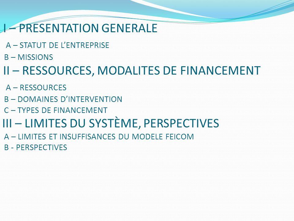 I – PRESENTATION GENERALE A – STATUT DE LENTREPRISE B – MISSIONS II – RESSOURCES, MODALITES DE FINANCEMENT A – RESSOURCES B – DOMAINES DINTERVENTION C – TYPES DE FINANCEMENT III – LIMITES DU SYSTÈME, PERSPECTIVES A – LIMITES ET INSUFFISANCES DU MODELE FEICOM B - PERSPECTIVES