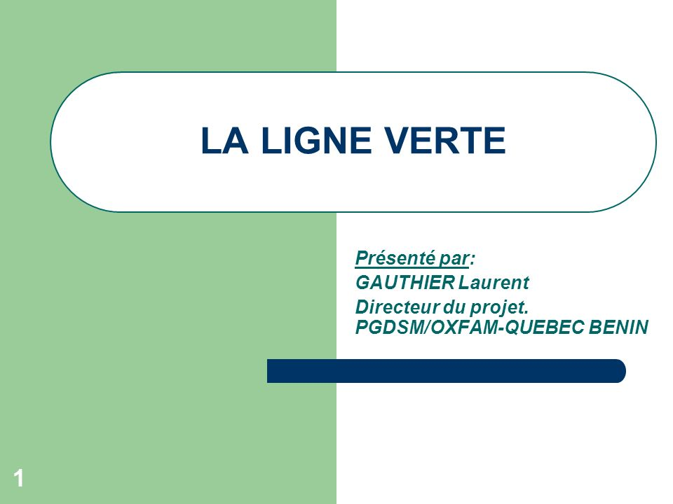 1 LA LIGNE VERTE Présenté par: GAUTHIER Laurent Directeur du projet. PGDSM/OXFAM-QUEBEC BENIN