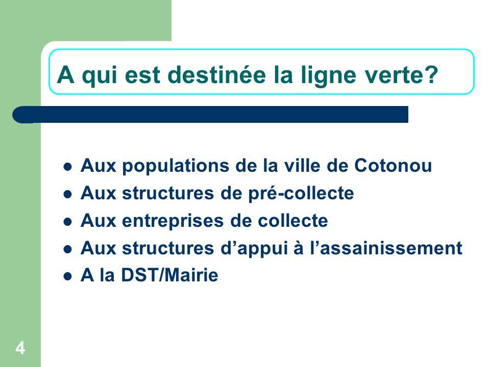 4 A qui est destinée la ligne verte? Aux populations de la ville de Cotonou Aux structures de pré-collecte Aux entreprises de collecte Aux structures