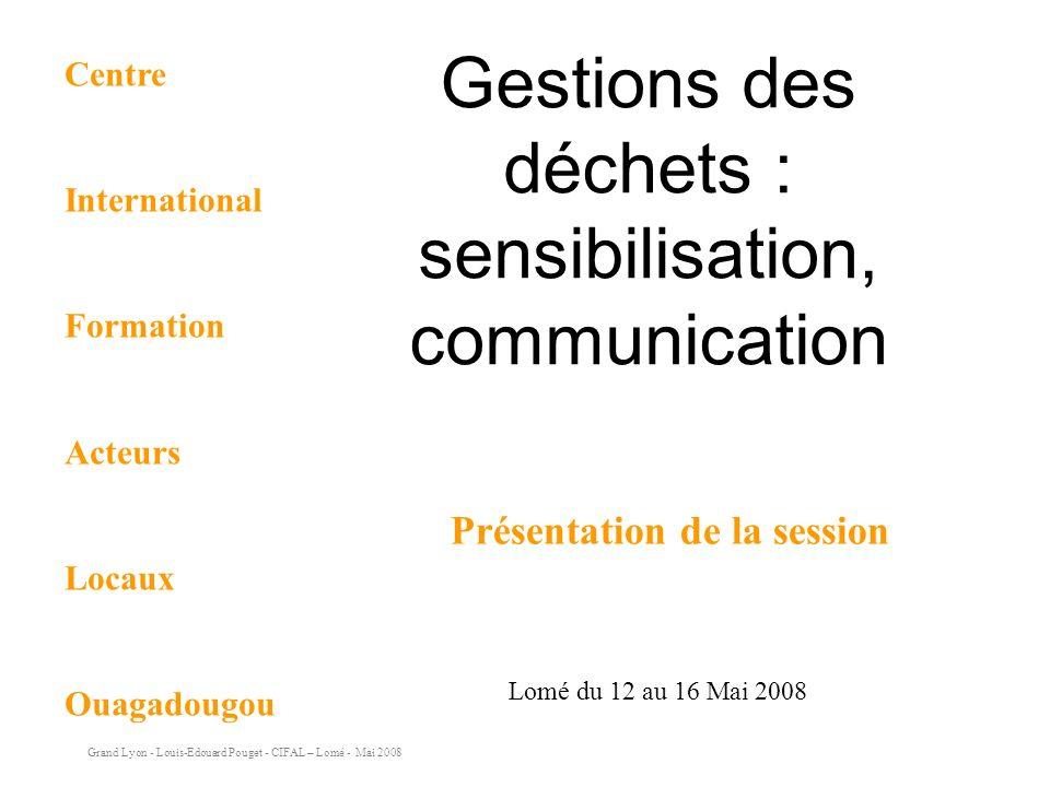 Grand Lyon - Louis-Edouard Pouget - CIFAL – Lomé - Mai 2008 Gestions des déchets : sensibilisation, communication Lomé du 12 au 16 Mai 2008 Présentation de la session Centre International Formation Acteurs Locaux Ouagadougou