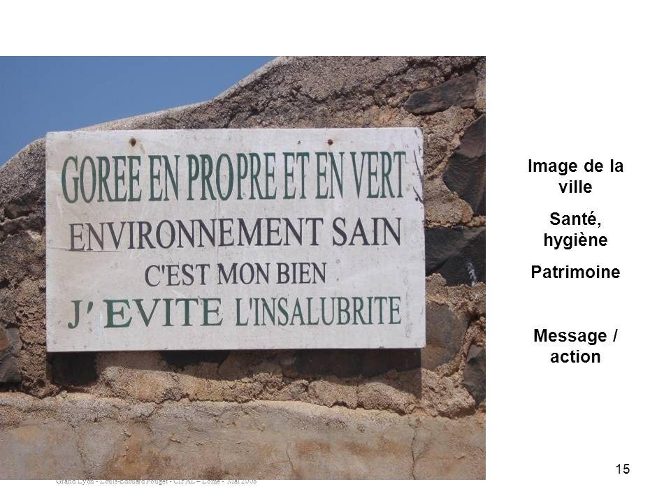 Grand Lyon - Louis-Edouard Pouget - CIFAL – Lomé - Mai 2008 15 Image de la ville Santé, hygiène Patrimoine Message / action