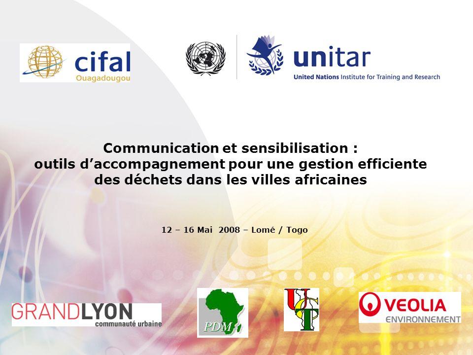 Communication et sensibilisation : outils daccompagnement pour une gestion efficiente des déchets dans les villes africaines 12 – 16 Mai 2008 – Lomé / Togo