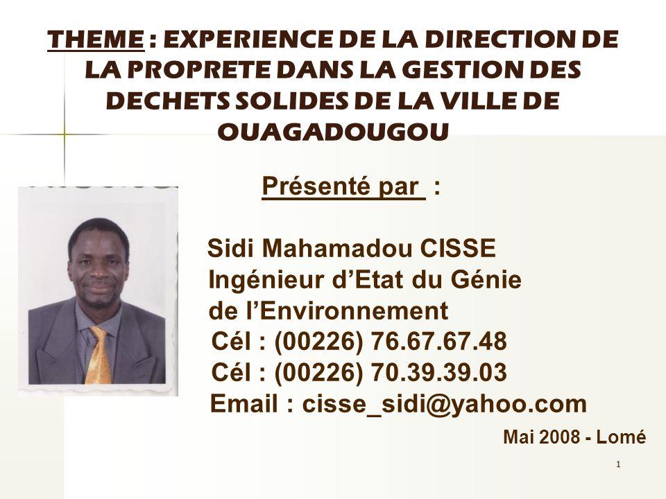 1 THEME : EXPERIENCE DE LA DIRECTION DE LA PROPRETE DANS LA GESTION DES DECHETS SOLIDES DE LA VILLE DE OUAGADOUGOU Présenté par : Sidi Mahamadou CISSE