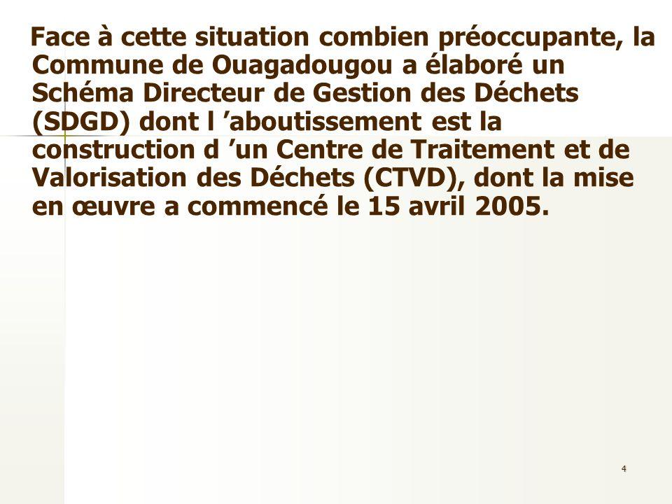 4 Face à cette situation combien préoccupante, la Commune de Ouagadougou a élaboré un Schéma Directeur de Gestion des Déchets (SDGD) dont l aboutissem