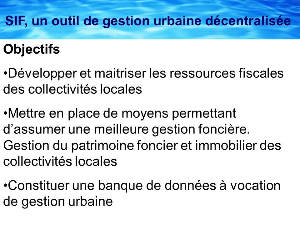 SIF, un outil de gestion urbaine décentralisée Objectifs Développer et maitriser les ressources fiscales des collectivités locales Mettre en place de moyens permettant dassumer une meilleure gestion foncière.
