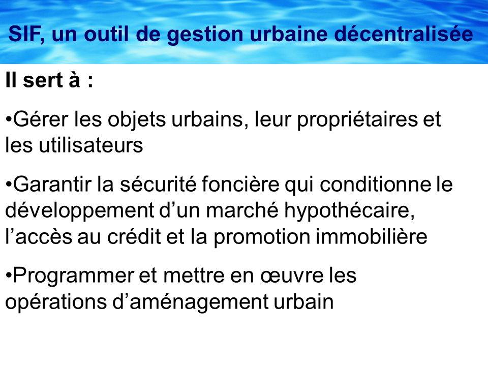 SIF, un outil de gestion urbaine décentralisée Il sert à : Gérer les objets urbains, leur propriétaires et les utilisateurs Garantir la sécurité fonci